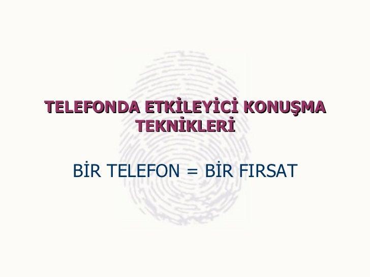 TELEFONDA ETKİLEYİCİ KONUŞMA         TEKNİKLERİ  BİR TELEFON = BİR FIRSAT