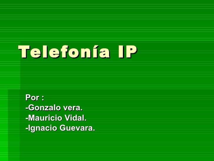 Telefonía IP Por :  -Gonzalo vera. -Mauricio Vidal. -Ignacio Guevara.