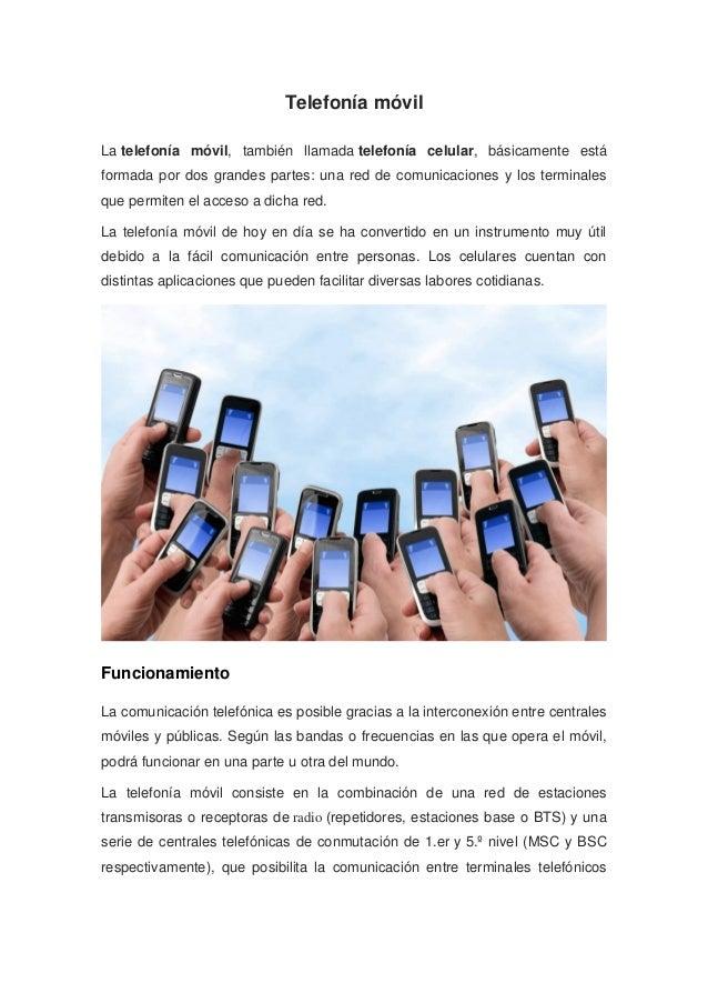 Telefonía móvil La telefonía móvil, también llamada telefonía celular, básicamente está formada por dos grandes partes: un...