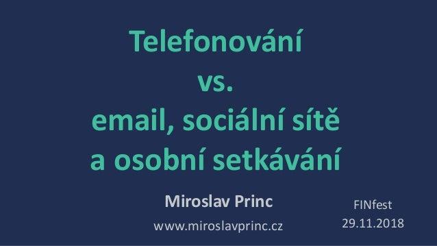 Telefonování vs. email, sociální sítě a osobní setkávání Miroslav Princ www.miroslavprinc.cz FINfest 29.11.2018