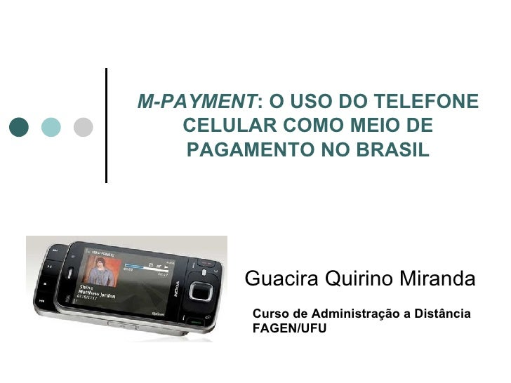 M-PAYMENT : O USO DO TELEFONE CELULAR COMO MEIO DE PAGAMENTO NO BRASIL Guacira Quirino Miranda Curso de Administração a Di...
