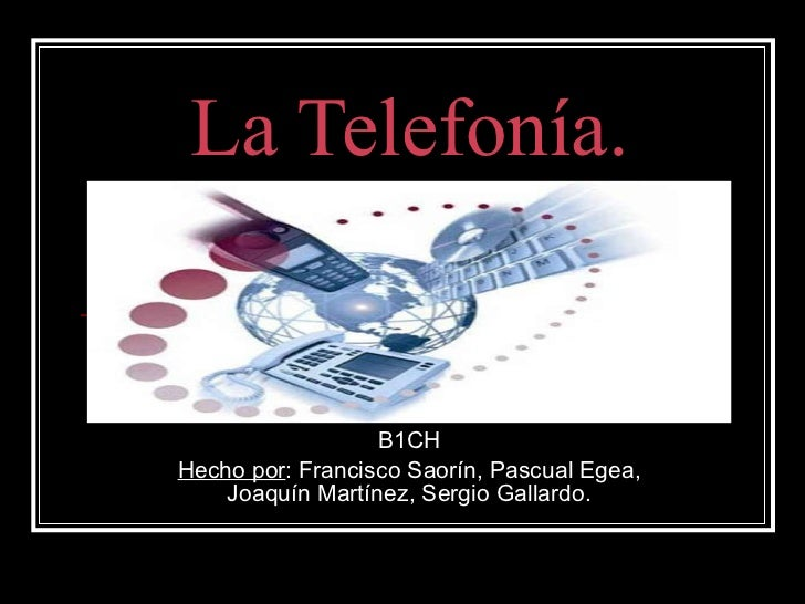 La Telefonía. B1CH Hecho por : Francisco Saorín, Pascual Egea, Joaquín Martínez, Sergio Gallardo.