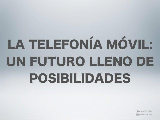 LA TELEFONÍA MÓVIL:UN FUTURO LLENO DE   POSIBILIDADES                Pedro Durán                @pedroduranc