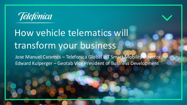 How vehicle telematics will transform your business Jose Manuel Caramés – Telefonica Global IoT Smart Mobility Director Ed...
