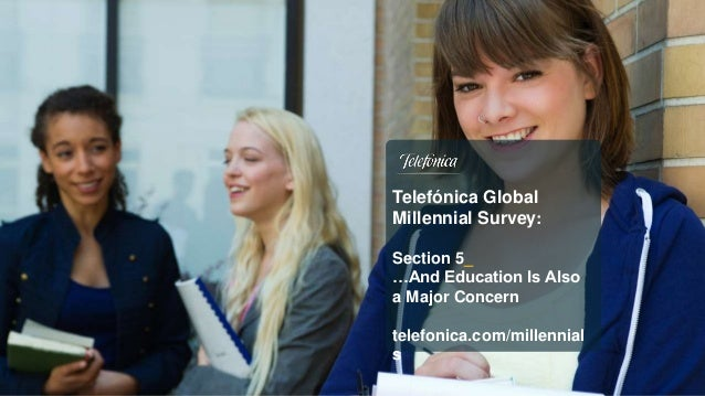 Telefónica Global Millennial Survey: Section 5_ …And Education Is Also a Major Concern telefonica.com/millennial s