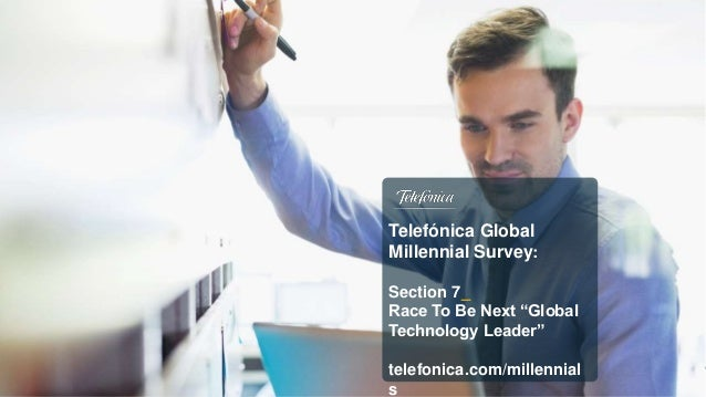 "Telefónica Global Millennial Survey: Section 7_ Race To Be Next ""Global Technology Leader"" telefonica.com/millennial s"