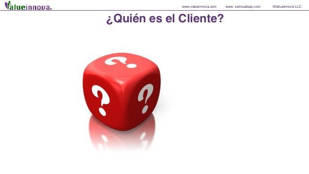 www.valueinnova.com www. seriousleap.com ©Valueinnova LLC, ¿Quién es el Cliente?