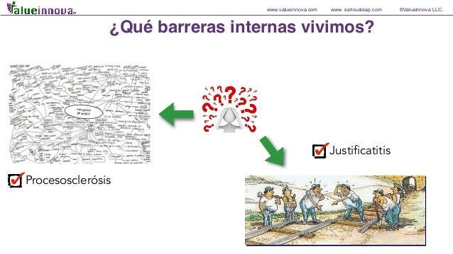 www.valueinnova.com www. seriousleap.com ©Valueinnova LLC, Justificatitis ¿Qué barreras internas vivimos? Procesosclerósis...