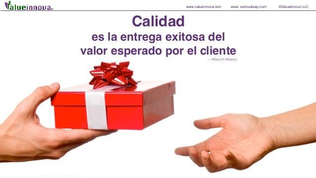 www.valueinnova.com www. seriousleap.com ©Valueinnova LLC, Calidad es la entrega exitosa del valor esperado por el cliente...