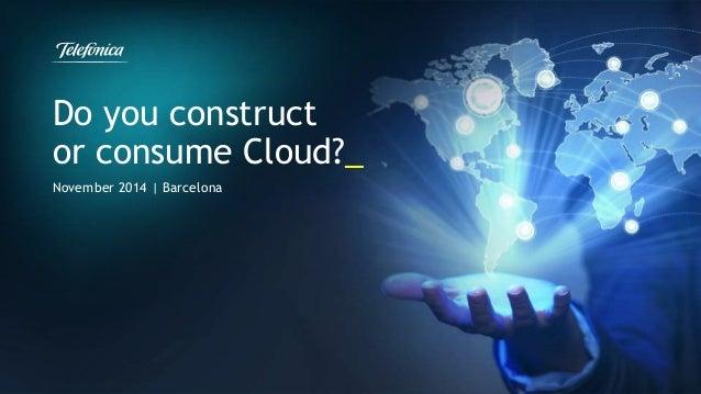 Do you construct  or consume Cloud?_  November 2014 | Barcelona