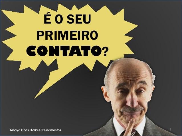August 11, 2014 1 É O SEU PRIMEIRO CONTATO? Mhaya Consultoria e Treinamentos