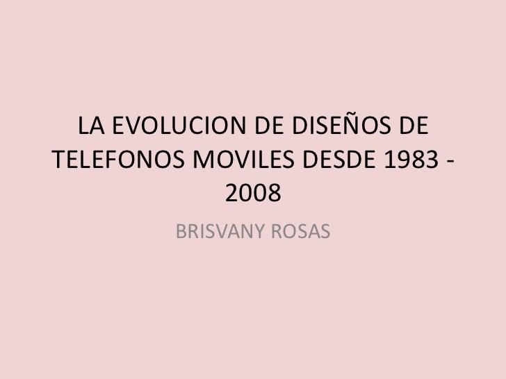 LA EVOLUCION DE DISEÑOS DE TELEFONOS MOVILES DESDE 1983 - 2008<br />BRISVANY ROSAS<br />