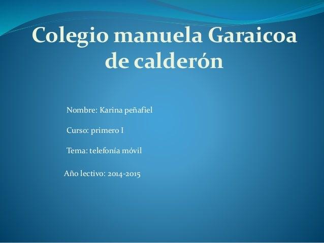 Colegio manuela Garaicoa de calderón Nombre: Karina peñafiel Curso: primero I Tema: telefonía móvil Año lectivo: 2014-2015
