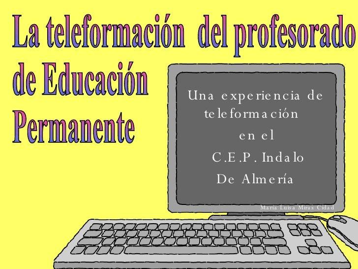 Una experiencia de teleformación  en el C.E.P. Indalo De Almería La teleformación  del profesorado  de Educación  Permanen...