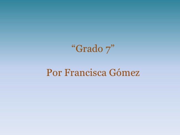 """""""Grado 7""""Por Francisca Gómez"""