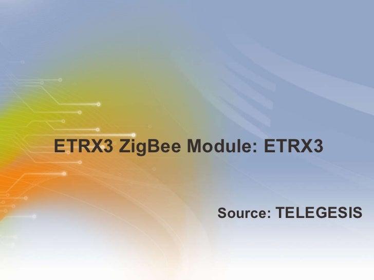 ETRX3 ZigBee Module: ETRX3 <ul><li>Source:  TELEGESIS   </li></ul>