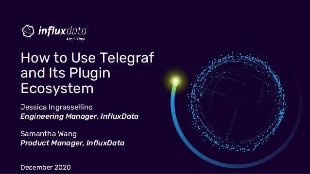 Jessica Ingrassellino Engineering Manager, InfluxData Samantha Wang Product Manager, InfluxData December 2020 How to Use T...