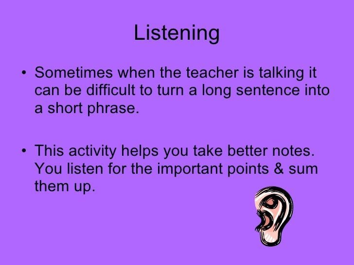 Listening <ul><li>Sometimes when the teacher is talking it can be difficult to turn a long sentence into a short phrase. <...