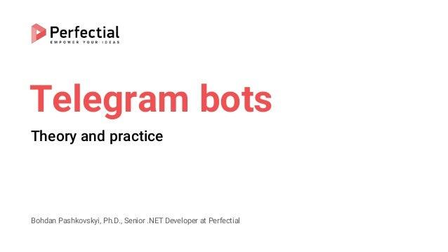Telegram bots Theory and practice Bohdan Pashkovskyi, Ph.D., Senior .NET Developer at Perfectial