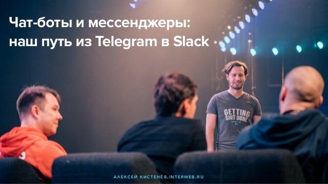Чат-боты и мессенджеры: наш путь из Telegram в Slack А Л Е К С Е Й К И С Т Е Н Ё В , I N T E R W E B . R U