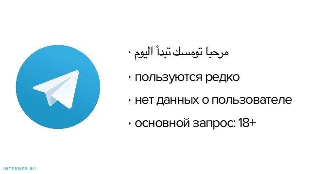 ‣ اليوم تبدأ تومسك مرحبا ‣ пользуются редко ‣ нет данных о пользователе ‣ основной запрос: 18+ I N T E R W E B . R...