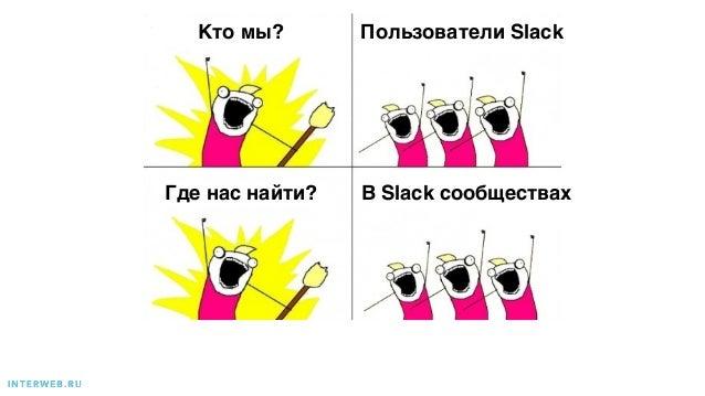 I N T E R W E B . R U Кто мы? Пользователи Slack Где нас найти? В Slack сообществах