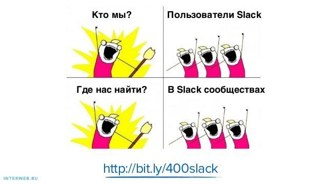 http://bit.ly/400slack I N T E R W E B . R U Где нас найти? В Slack сообществах Кто мы? Пользователи Slack