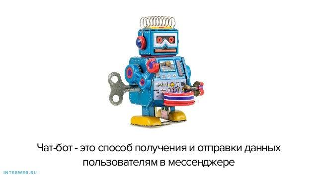 Чат-бот - это способ получения и отправки данных пользователям в мессенджере I N T E R W E B . R U