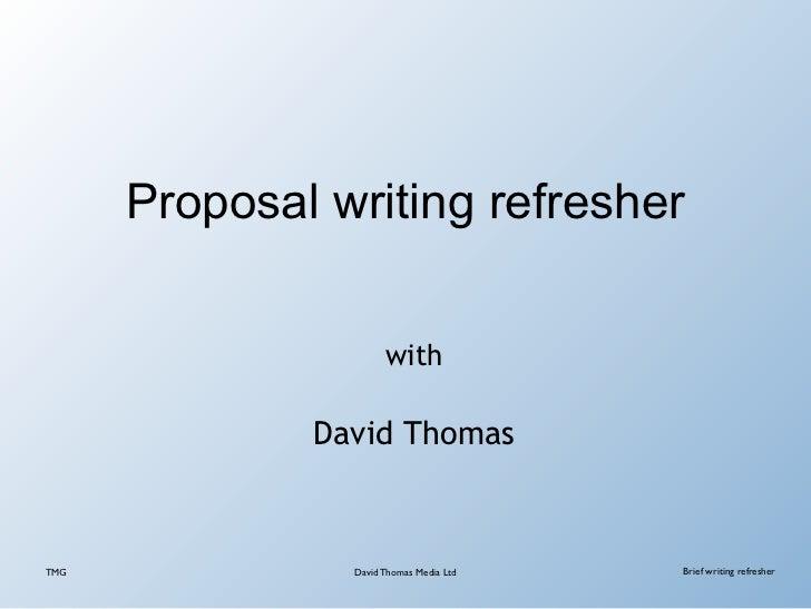Proposal writing refresher                      with              David ThomasTMG             David Thomas Media Ltd   Bri...