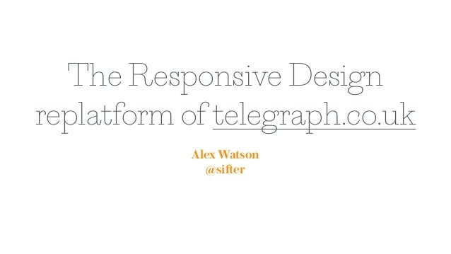 The Responsive Design replatform of telegraph.co.uk Alex Watson @sifter