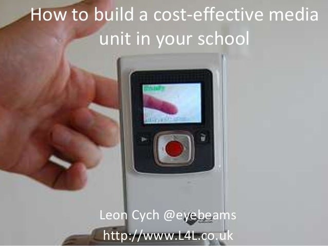 How to build a cost-effective media unit in your school Leon Cych @eyebeams http://www.L4L.co.uk