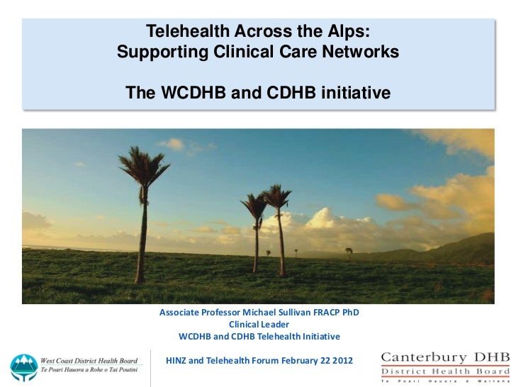 Telehealth Across the Alps:Supporting Clinical Care NetworksThe WCDHB and CDHB initiative    Associate Professor Michael S...