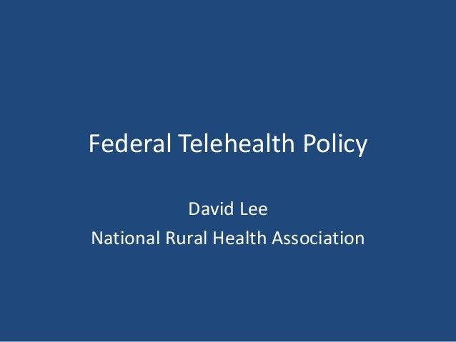 Federal Telehealth Policy David Lee National Rural Health Association
