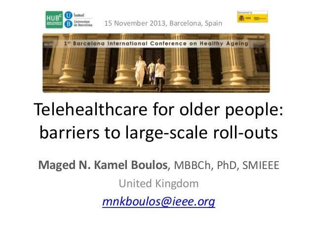 15 November 2013, Barcelona, Spain  Telehealthcare for older people: barriers to large-scale roll-outs Maged N. Kamel Boul...