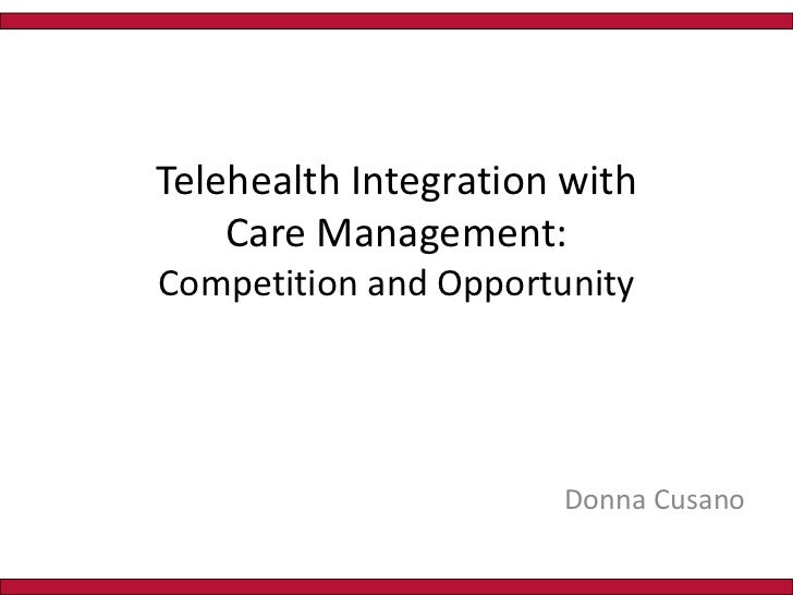 Telehealth Integration with Care Management:       Competition and Opportunity<br />Donna Cusano<br />