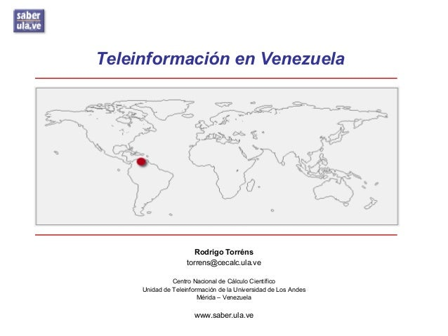 Teleinformación en Venezuela Rodrigo Torréns torrens@cecalc.ula.ve Centro Nacional de Cálculo Científico Unidad de Teleinf...