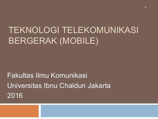 TEKNOLOGI TELEKOMUNIKASI BERGERAK (MOBILE) Fakultas Ilmu Komunikasi Universitas Ibnu Chaldun Jakarta 2016 1