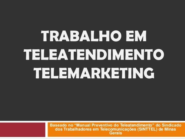 """TRABALHO EM TELEATENDIMENTO TELEMARKETING Baseado no """"Manual Preventivo do Teleatendimento"""" do Sindicado dos Trabalhadores..."""