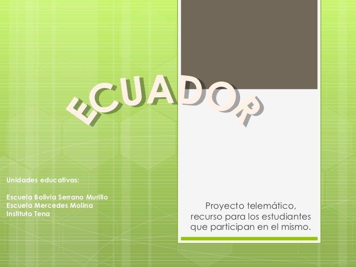 Proyecto telemático, recurso para los estudiantes que participan en el mismo. ECUADOR Unidades educativas: Escuela Bolivia...