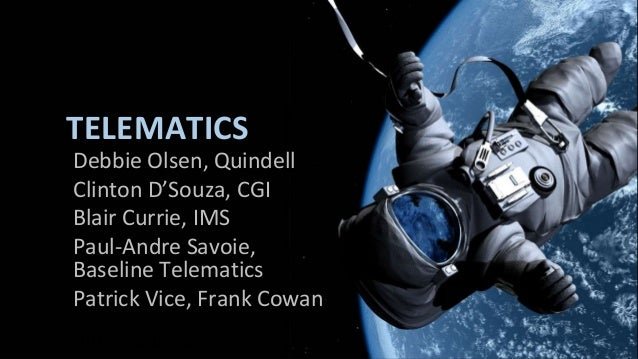 TELEMATICS Debbie Olsen, Quindell Clinton D'Souza, CGI Blair Currie, IMS Paul-Andre Savoie, Baseline Telematics Patrick Vi...