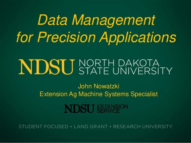 Data Management for Precision Applications John Nowatzki Extension Ag Machine Systems Specialist