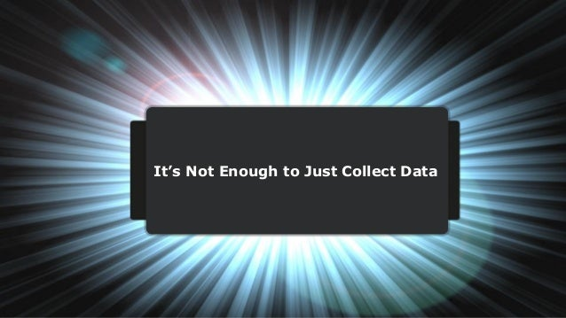 It's Not Enough to Just Collect Data