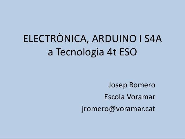 ELECTRÒNICA, ARDUINO I S4A     a Tecnologia 4t ESO                  Josep Romero                 Escola Voramar           ...