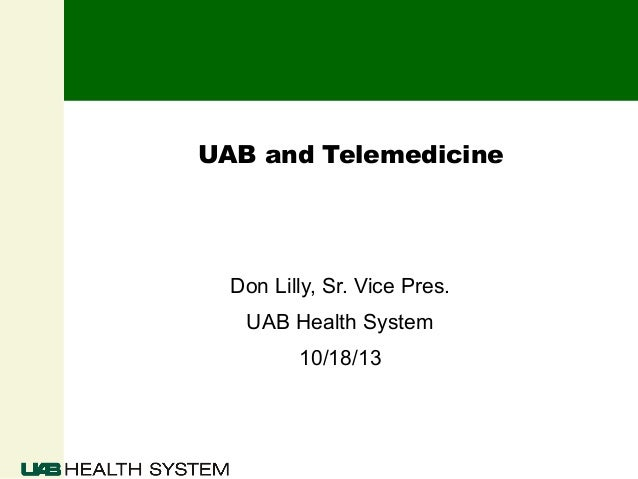 UAB and Telemedicine  Don Lilly, Sr. Vice Pres. UAB Health System 10/18/13