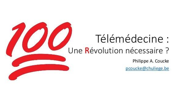 Télémédecine : Une Révolution nécessaire ? Philippe A. Coucke pcoucke@chuliege.be