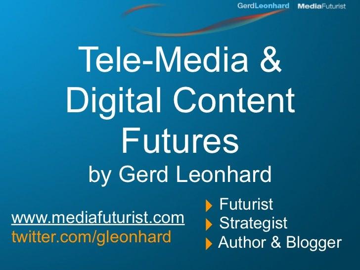 Tele-Media &       Digital Content           Futures          by Gerd Leonhard www.mediafuturist.com                      ...