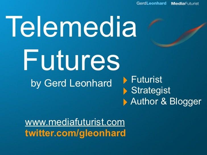Telemedia  Futures ‣             Futurist   by Gerd Leonhard                      ‣ Strategist                      ‣ Auth...