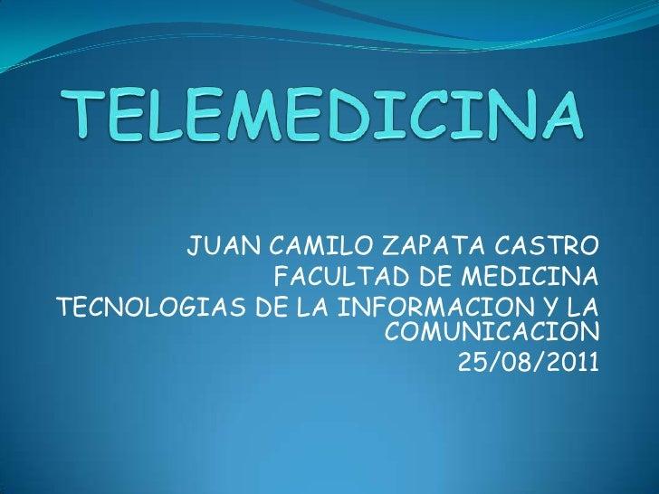 TELEMEDICINA<br />JUAN CAMILO ZAPATA CASTRO<br />FACULTAD DE MEDICINA<br />TECNOLOGIAS DE LA INFORMACION Y LA COMUNICACION...