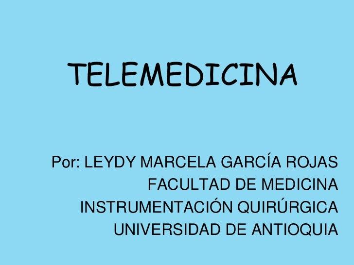 TELEMEDICINA<br />Por: LEYDY MARCELA GARCÍA ROJAS<br />FACULTAD DE MEDICINA<br />INSTRUMENTACIÓN QUIRÚRGICA<br />UNIVERSID...