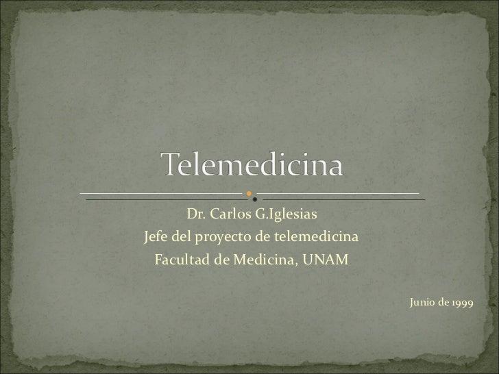 Dr. Carlos G.Iglesias Jefe del proyecto de telemedicina Facultad de Medicina, UNAM Junio de 1999
